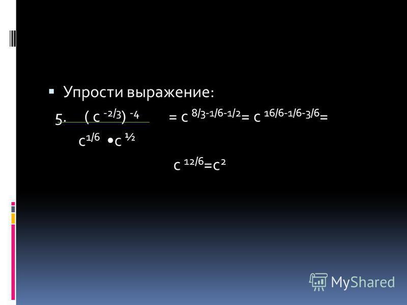 Упрости выражение: 5. ( с -2/3 ) -4 = с 8/3-1/6-1/2 = с 16/6-1/6-3/6 = с 1/6 с ½ с 12/6 =с 2