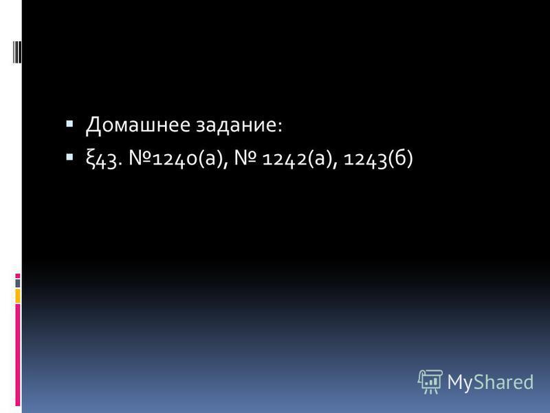 Домашнее задание: ξ43. 1240(а), 1242(а), 1243(б)