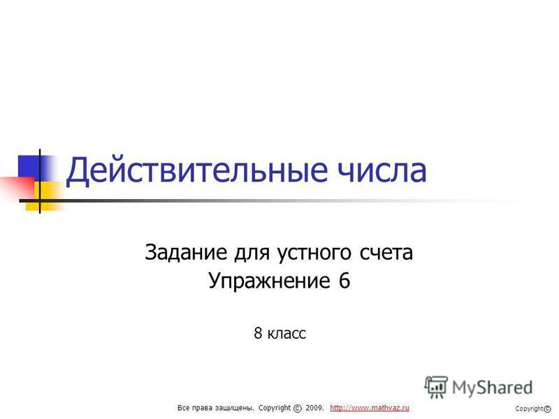 Действительные числа Задание для устного счета Упражнение 6 8 класс Все права защищены. Copyright 2009. http://www.mathvaz.ruhttp://www.mathvaz.ru с Copyright с