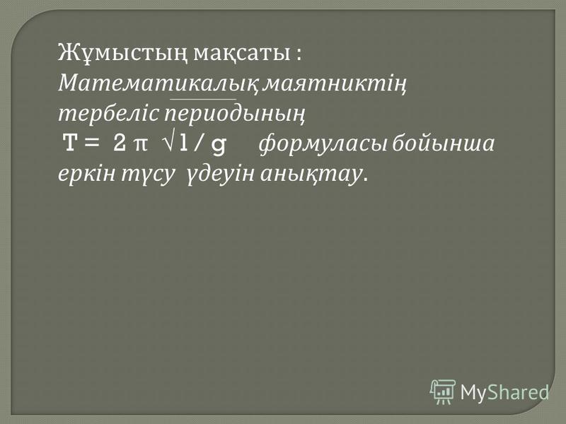 Жұмыстың м ақсаты : Математикалық м аятниктің тербеліс п ериодының T = 2 π l / g ф ормуласы б ойынша еркін т үсу ү деуін а нықтау.