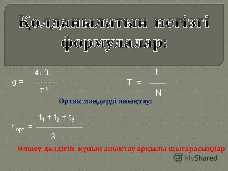 4 π ²l g = ----------- Т ² t 1 + t 2 + t 3 t орт = _______________ 3 t T = _____ N Өлшеу дәлдігін құнын анықтау арқылы шығарасыңдар Ортақ мәндерді анықтау :