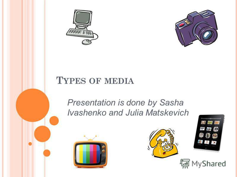 T YPES OF MEDIA Presentation is done by Sasha Ivashenko and Julia Matskevich