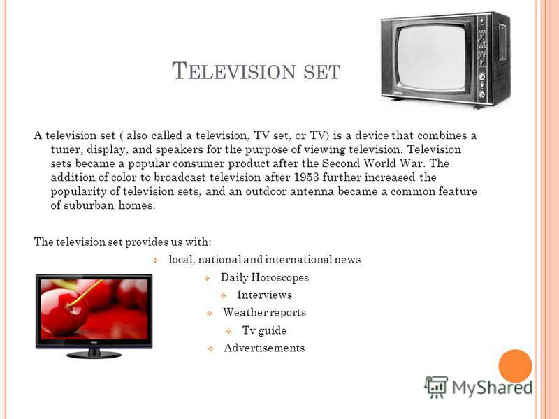 T ELEVISION SET A television set ( also called a television, TV set, or TV) is a device that combines a tuner, display, and speakers for the purpose of viewing television. Television sets became a popular consumer product after the Second World War.