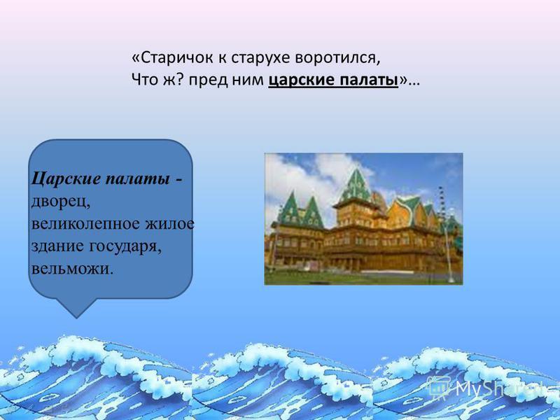 «Сказка о золотой рыбке» «Старичок к старухе воротился, Что ж? пред ним царские палаты»… Царские палаты - дворец, великолепное жилое здание государя, вельможи.