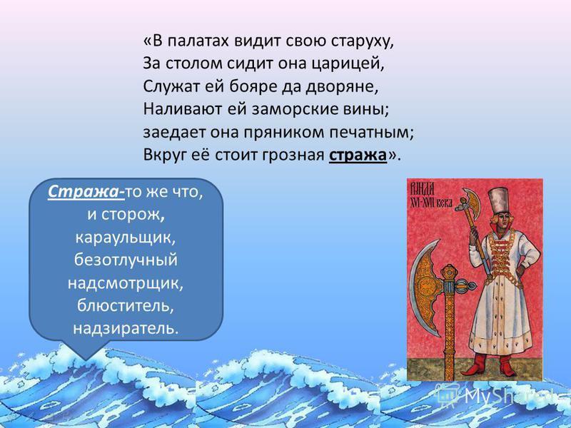 «Сказка о золотой рыбке» Стража-то же что, и сторож, караульщик, безотлучный надсмотрщик, блюститель, надзиратель. «В палатах видит свою старуху, За столом сидит она царицей, Служат ей бояре да дворяне, Наливают ей заморские вины; заедает она прянико