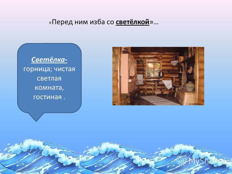 «Сказка о золотой рыбке» « Перед ним изба со светёлкой»… Светёлка- горница; чистая светлая комната, гостиная.