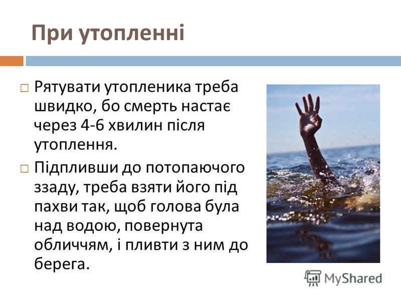 При утопленні Рятувати утопленика треба швидко, бо смерть настає через 4-6 хвилин після утоплення. Підпливши до потопаючого ззаду, треба взяти його під пахви так, щоб голова була над водою, повернута обличчям, і пливти з ним до берега.