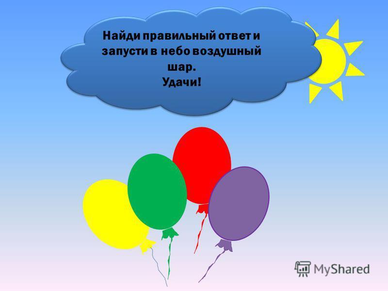 Найди правильный ответ и запусти в небо воздушный шар. Удачи! Найди правильный ответ и запусти в небо воздушный шар. Удачи!