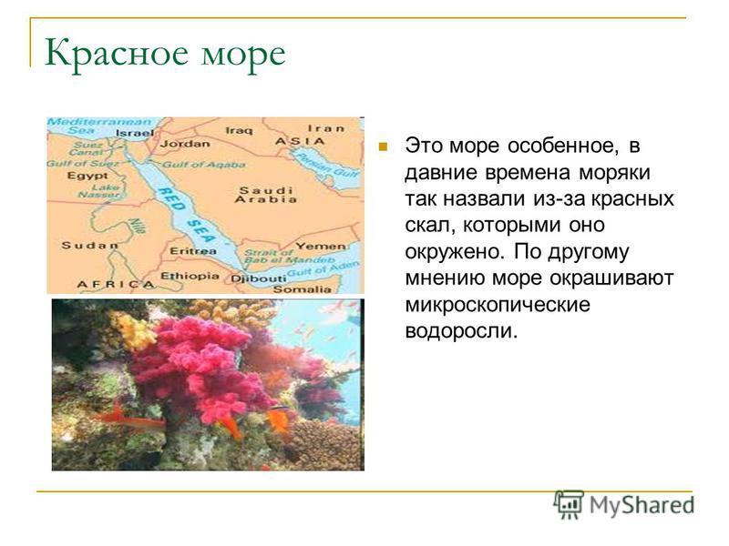 Красное море Это море особенное, в давние времена моряки так назвали из-за красных скал, которыми оно окружено. По другому мнению море окрашивают микроскопические водоросли.