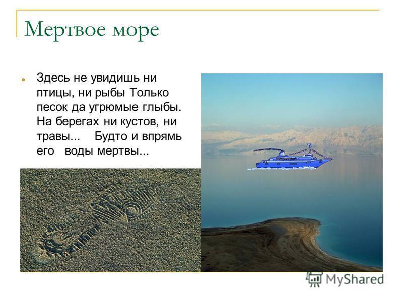 Мертвое море Здесь не увидишь ни птицы, ни рыбы Только песок да угрюмые глыбы. На берегах ни кустов, ни травы... Будто и впрямь его воды мертвы...
