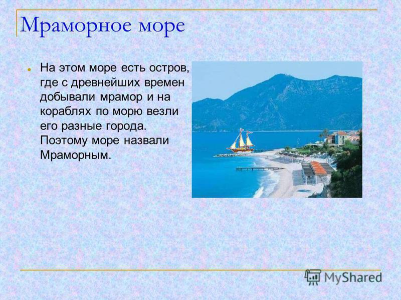 Мраморное море На этом море есть остров, где с древнейших времен добывали мрамор и на кораблях по морю везли его разные города. Поэтому море назвали Мраморным.