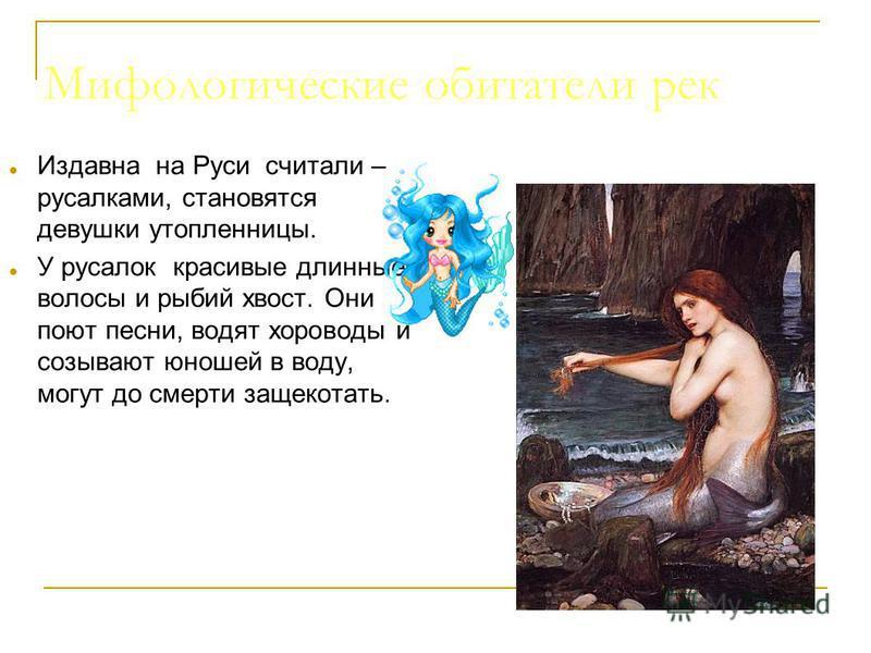 Мифологические обитатели рек Издавна на Руси считали – русалками, становятся девушки утопленницы. У русалок красивые длинные волосы и рыбий хвост. Они поют песни, водят хороводы и созывают юношей в воду, могут до смерти защекотать.