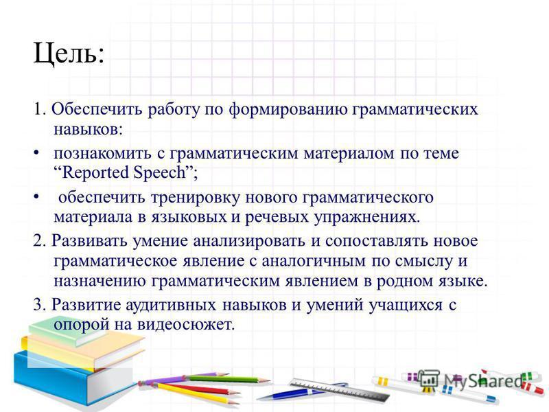 Цель: 1. Обеспечить работу по формированию грамматических навыков: познакомить с грамматическим материалом по темеReported Speech; обеспечить тренировку нового грамматического материала в языковых и речевых упражнениях. 2. Развивать умение анализиров