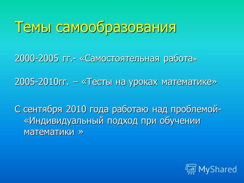 Темы самообразования 2000-2005 гг.- «Самостоятельная работа » 2005-2010 гг. – «Тесты на уроках математике» С сентября 2010 года работаю над проблемой- «Индивидуальный подход при обучении математики »