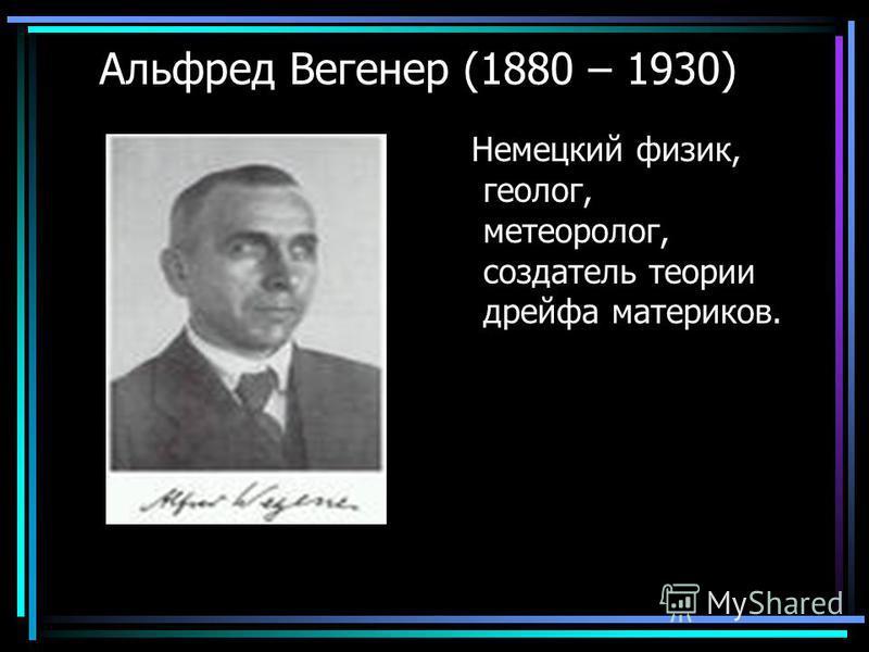 Альфред Вегенер (1880 – 1930) Немецкий физик, геолог, метеоролог, создатель теории дрейфа материков.
