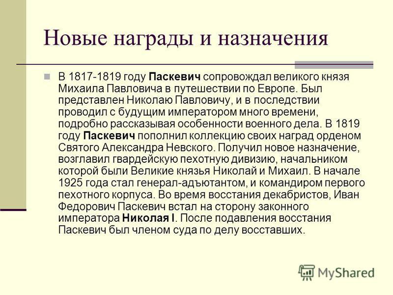 Новые награды и назначения В 1817-1819 году Паскевич сопровождал великого князя Михаила Павловича в путешествии по Европе. Был представлен Николаю Павловичу, и в последствии проводил с будущим императором много времени, подробно рассказывая особеннос