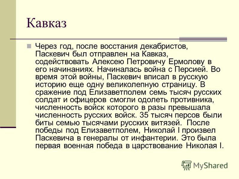 Кавказ Через год, после восстания декабристов, Паскевич был отправлен на Кавказ, содействовать Алексею Петровичу Ермолову в его начинаниях. Начиналась война с Персией. Во время этой войны, Паскевич вписал в русскую историю еще одну великолепную стран
