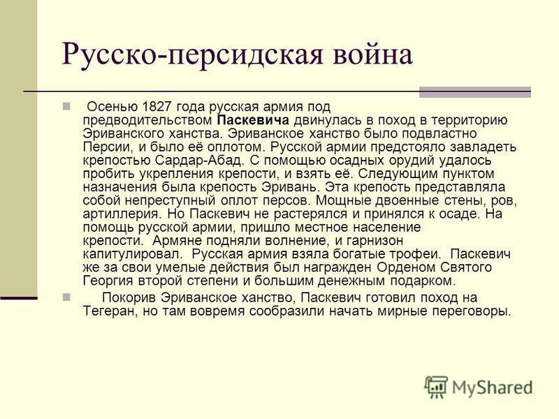 Русско-персидская война Осенью 1827 года русская армия под предводительством Паскевича двинулась в поход в территорию Эриванского ханства. Эриванское ханство было подвластно Персии, и было её оплотом. Русской армии предстояло завладеть крепостью Сард