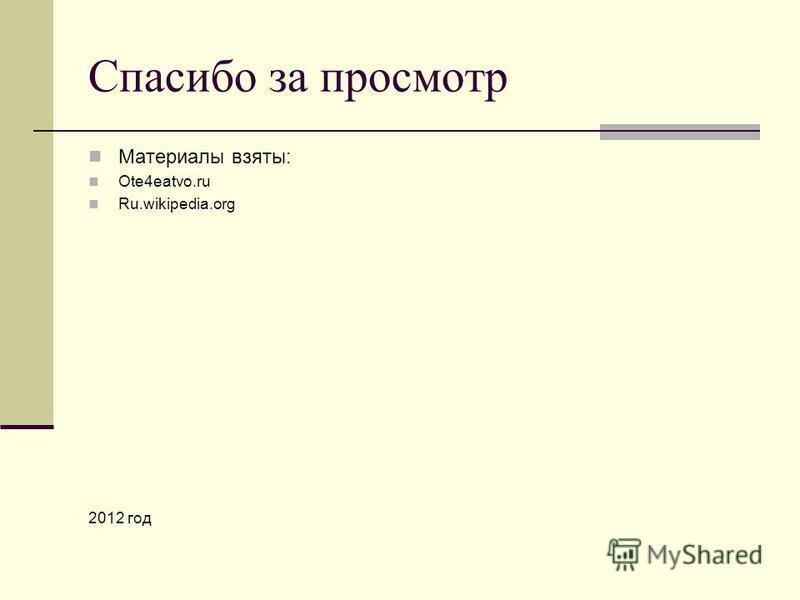 Спасибо за просмотр Материалы взяты: Ote4eatvo.ru Ru.wikipedia.org 2012 год