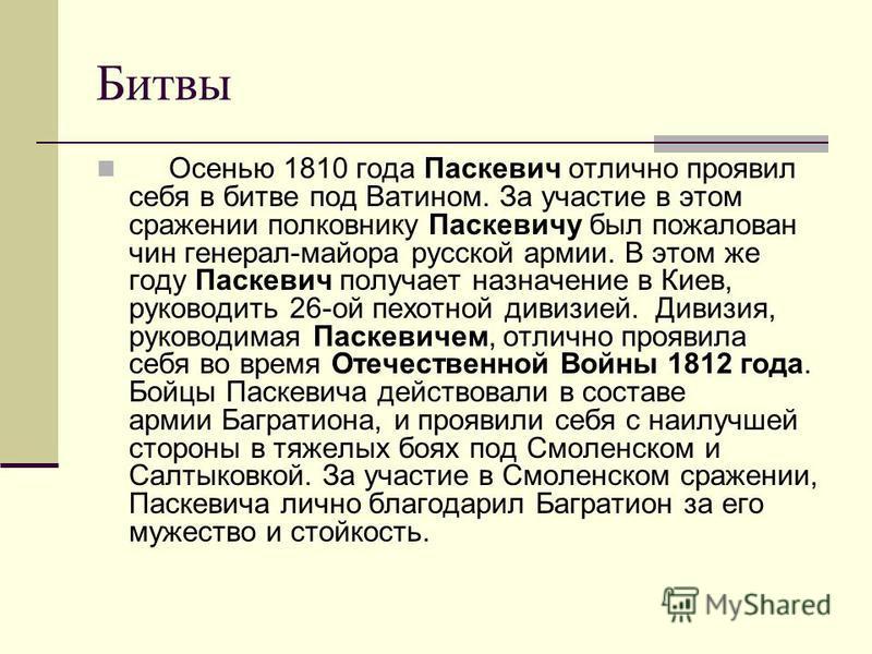 Битвы Осенью 1810 года Паскевич отлично проявил себя в битве под Ватином. За участие в этом сражении полковнику Паскевичу был пожалован чин генерал-майора русской армии. В этом же году Паскевич получает назначение в Киев, руководить 26-ой пехотной ди