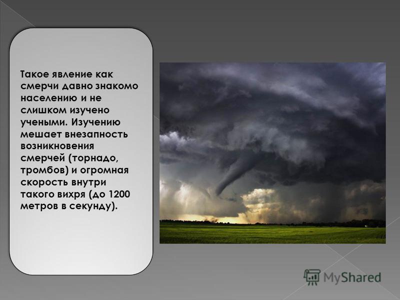 Такое явление как смерчи давно знакомо населению и не слишком изучено учеными. Изучению мешает внезапность возникновения смерчей (торнадо, тромбов) и огромная скорость внутри такого вихря (до 1200 метров в секунду).