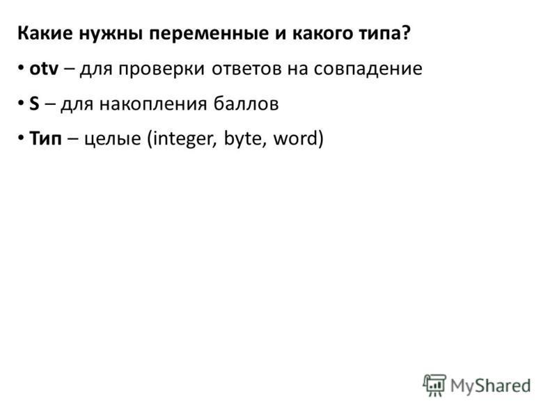 Какие нужны переменные и какого типа? otv – для проверки ответов на совпадение S – для накопления баллов Тип – целые (integer, byte, word)