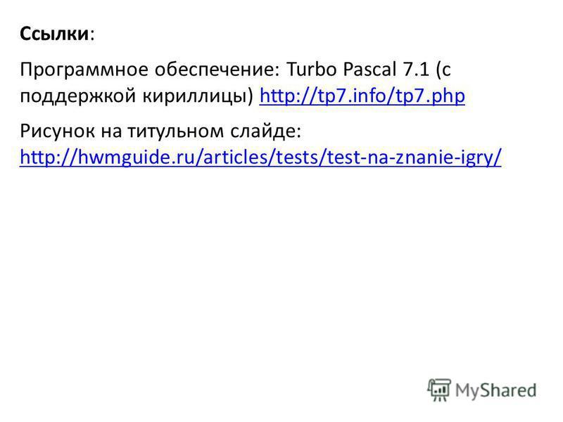 Ссылки: Программное обеспечение: Turbo Pascal 7.1 (с поддержкой кириллицы) http://tp7.info/tp7.phphttp://tp7.info/tp7. php Рисунок на титульном слайде: http://hwmguide.ru/articles/tests/test-na-znanie-igry/ http://hwmguide.ru/articles/tests/test-na-z