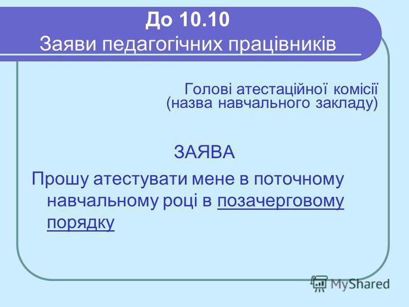 До 10.10 Заяви педагогічних працівників Голові атестаційної комісії (назва навчального закладу) ЗАЯВА Прошу атестувати мене в поточному навчальному році в позачерговому порядку