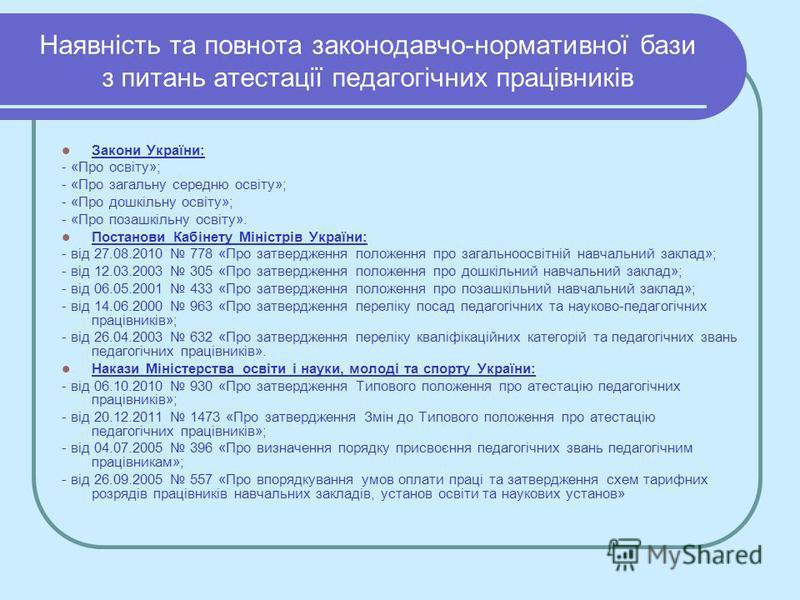 Наявність та повнота законодавчо-нормативної бази з питань атестації педагогічних працівників Закони України: - «Про освіту»; - «Про загальну середню освіту»; - «Про дошкільну освіту»; - «Про позашкільну освіту». Постанови Кабінету Міністрів України: