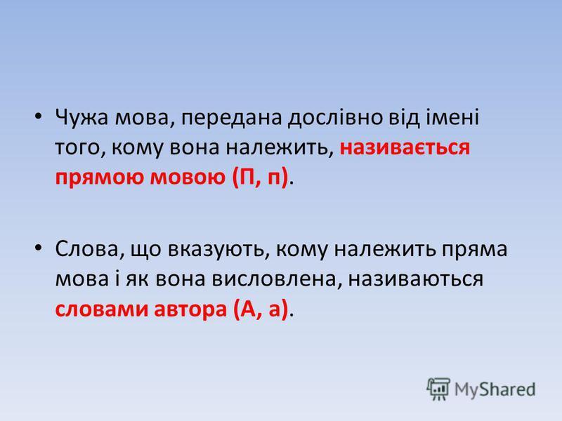 Чужа мова, передана дослівно від імені того, кому вона належить, називається прямою мовою (П, п). Слова, що вказують, кому належить пряма мова і як вона висловлена, називаються словами автора (А, а).