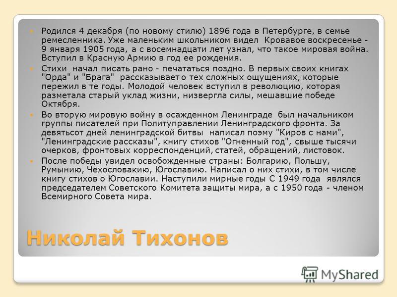 Николай Тихонов Родился 4 декабря (по новому стилю) 1896 года в Петербурге, в семье ремесленника. Уже маленьким школьником видел Кровавое воскресенье - 9 января 1905 года, а с восемнадцати лет узнал, что такое мировая война. Вступил в Красную Армию в