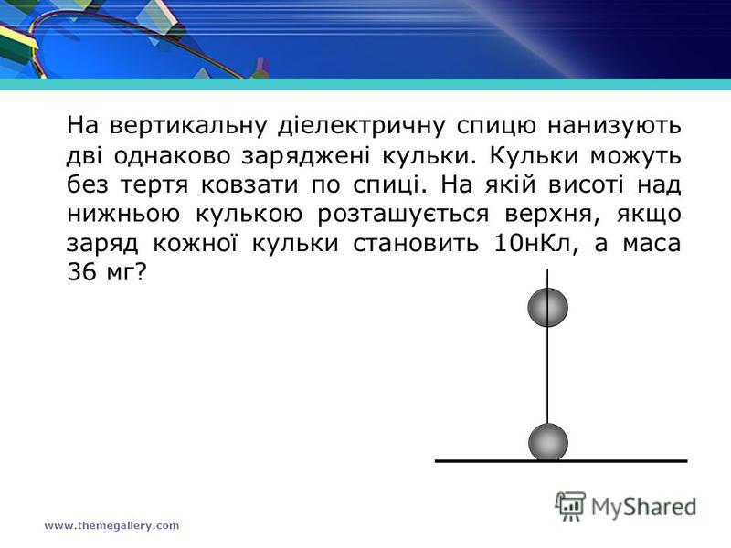 www.themegallery.com На вертикальну діелектричну спицю нанизують дві однаково заряджені кульки. Кульки можуть без тертя ковзати по спиці. На якій висоті над нижньою кулькою розташується верхня, якщо заряд кожної кульки становить 10нКл, а маса 36 мг?