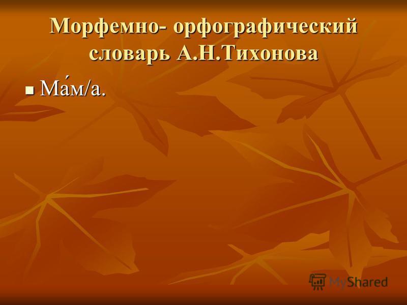 Морфемно- орфографический словарь А.Н.Тихонова Ма́м/а. Ма́м/а.
