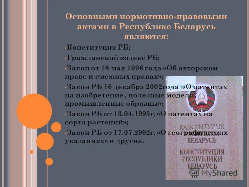 Основными нормативно-правовыми актами в Республике Беларусь являются: Конституция РБ; Гражданский кодекс РБ; Закон от 16 мая 1996 года «Об авторском праве и смежных правах»; Закон РБ 16 декабря 2002 года «О патентах на изобретение, полезные модели, п