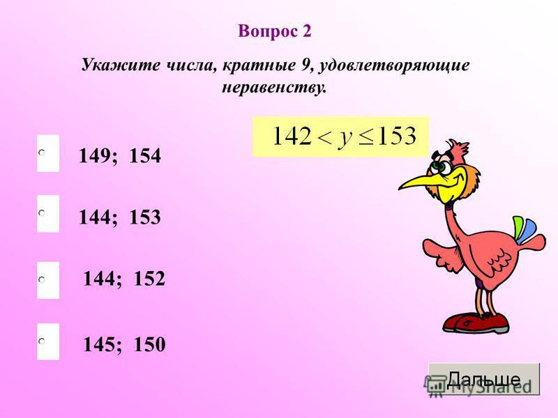 Вопрос 2 Укажите числа, кратные 9, удовлетворяющие неравенству. 144; 153 144; 152 145; 150 149; 154