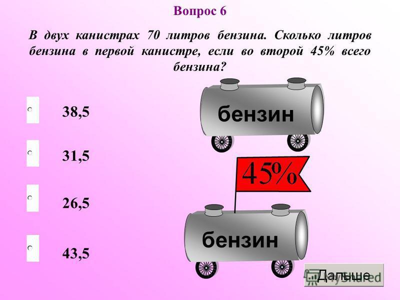 Вопрос 6 В двух канистрах 70 литров бензина. Сколько литров бензина в первой канистре, если во второй 45% всего бензина? бензин 38,5 26,5 43,5 31,5