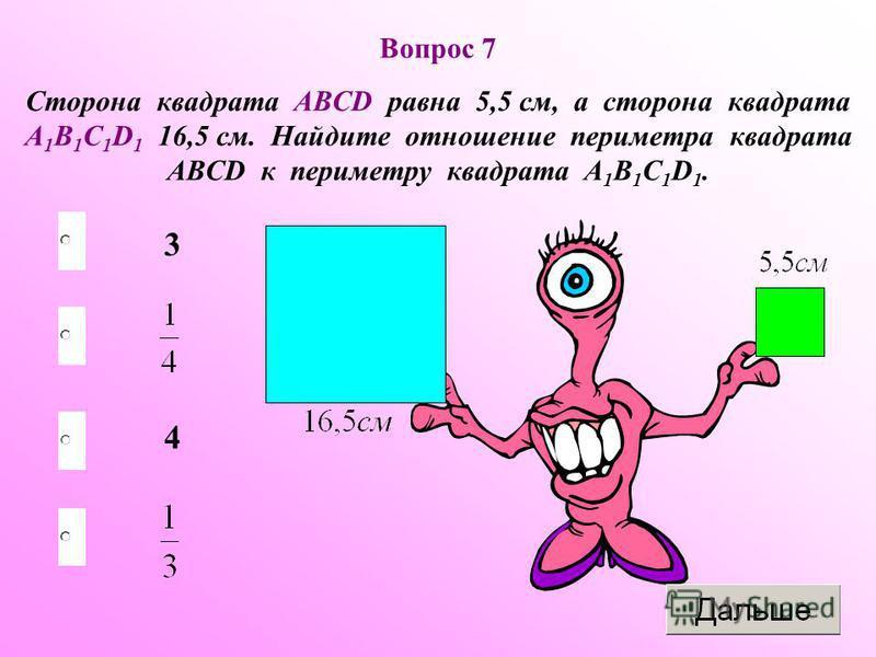 Вопрос 7 Сторона квадрата ABCD равна 5,5 см, а сторона квадрата A 1 B 1 C 1 D 1 16,5 см. Найдите отношение периметра квадрата ABCD к периметру квадрата A 1 B 1 C 1 D 1. 4 3