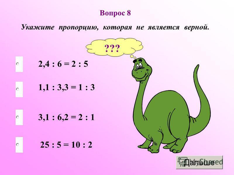 Вопрос 8 Укажите пропорцию, которая не является верной. 3,1 : 6,2 = 2 : 1 1,1 : 3,3 = 1 : 3 25 : 5 = 10 : 2 2,4 : 6 = 2 : 5 ???