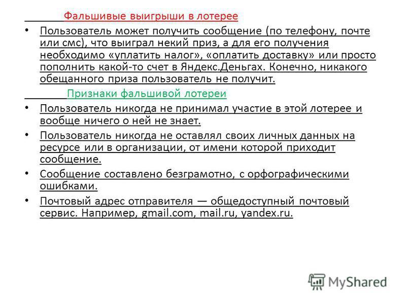 Фальшивые выигрыши в лотерее Пользователь может получить сообщение (по телефону, почте или смс), что выиграл некий приз, а для его получения необходимо «уплатить налог», «оплатить доставку» или просто пополнить какой-то счет в Яндекс.Деньгах. Конечно