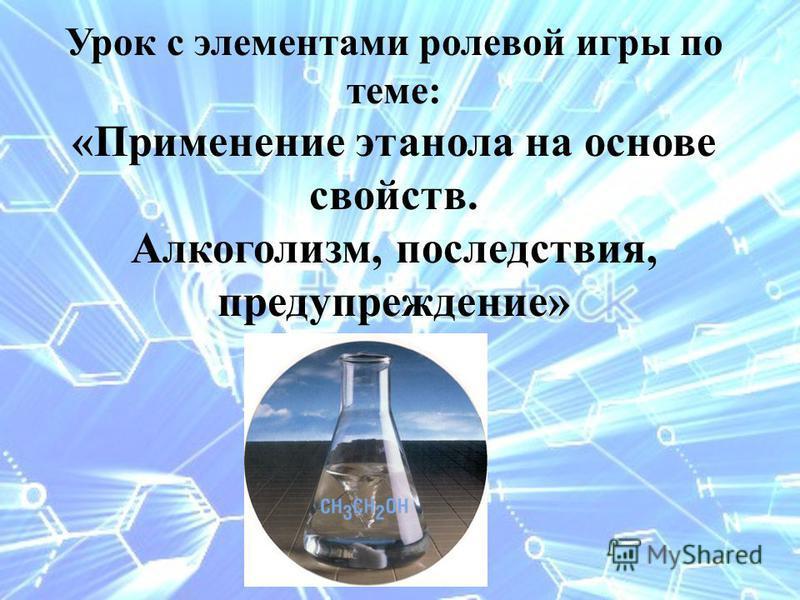 Урок с элементами ролевой игры по теме: «Применение этанола на основе свойств. Алкоголизм, последствия, предупреждение»