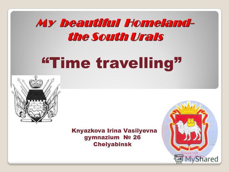 My beautiful Homeland- the South Urals Time travelling Knyazkova Irina Vasilyevna gymnazium 26 Chelyabinsk