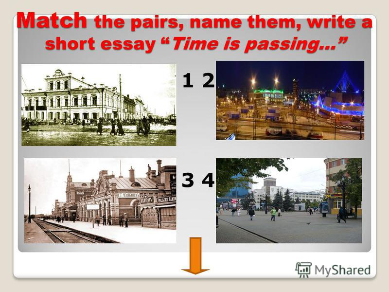 Match the pairs, name them, write a short essay Time is passing… 1 2 3 4