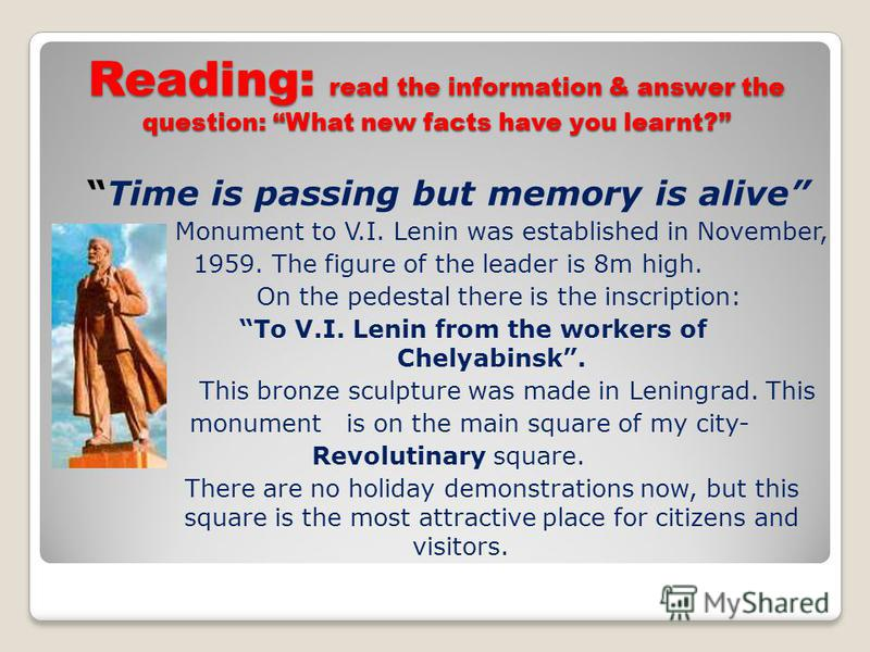 Reading: read the information & answer the question: What new facts have you learnt? Time is passing but memory is alive Monument to V.I. Lenin was established in November, 1959. The figure of the leader is 8m high. On the pedestal there is the inscr