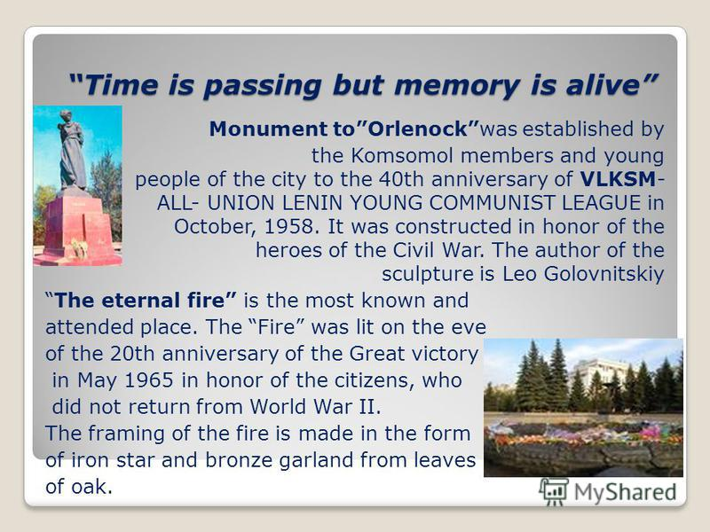 Time is passing but memory is alive Monument toOrlenockwas established by the Komsomol members and young people of the city to the 40th anniversary of VLKSM- ALL-UNION LENIN YOUNG COMMUNIST LEAGUE in October, 1958. It was constructed in honor of the