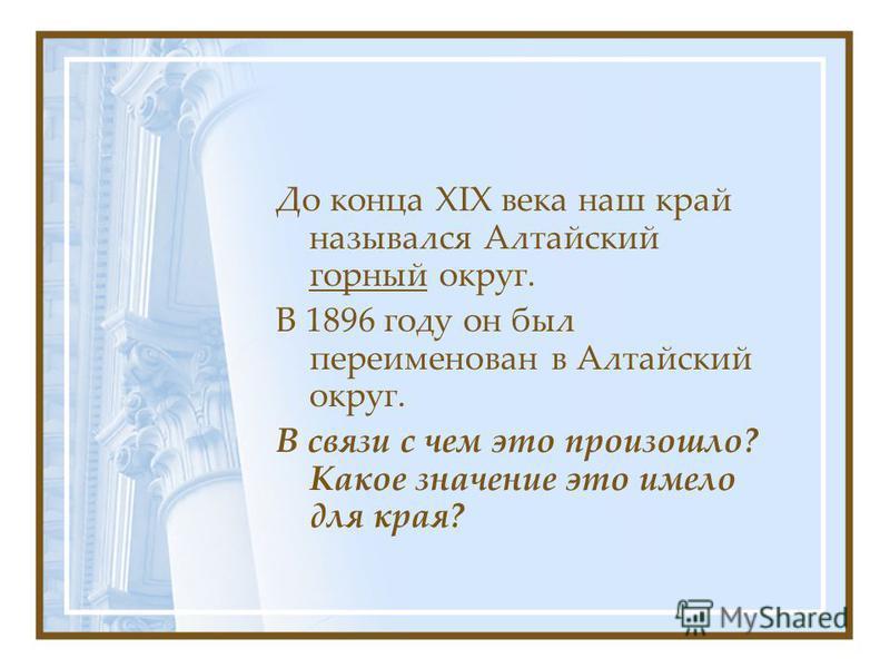 До конца XIX века наш край назывался Алтайский горный округ. В 1896 году он был переименован в Алтайский округ. В связи с чем это произошло? Какое значение это имело для края?