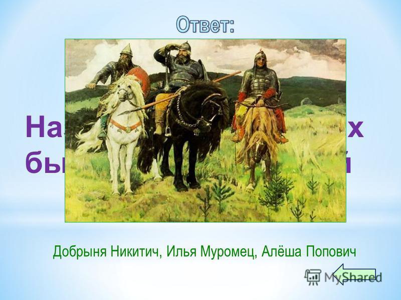 Назовите трёх русских былинных богатырей Добрыня Никитич, Илья Муромец, Алёша Попович