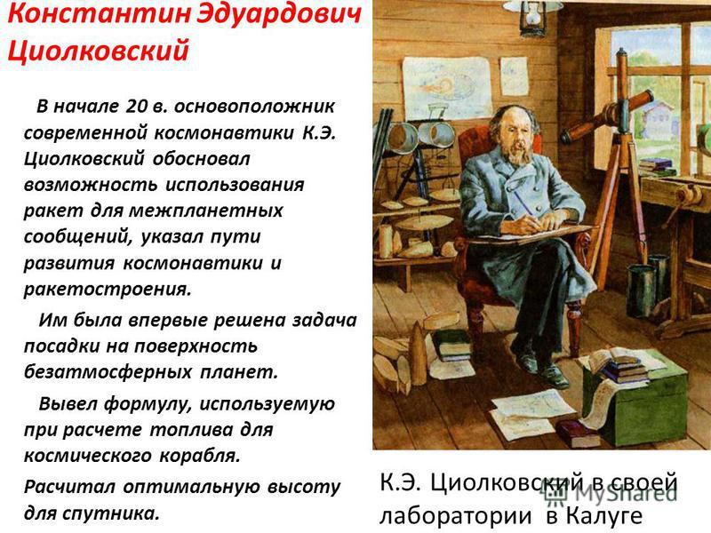 Константин Эдуардович Циолковский В начале 20 в. основоположник современной космонавтики К.Э. Циолковский обосновал возможность использования ракет для межпланетных сообщений, указал пути развития космонавтики и ракетостроения. Им была впервые решена