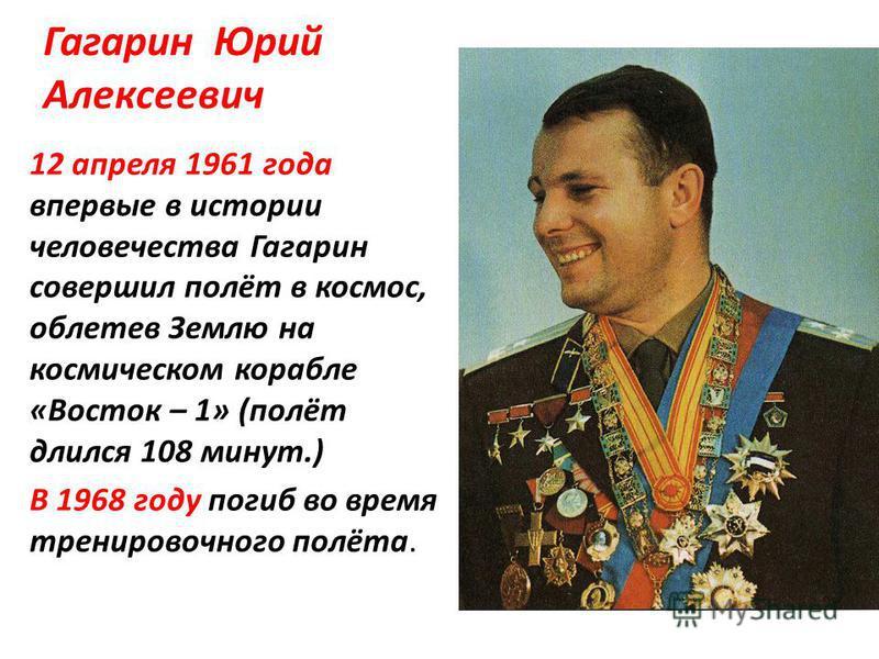 Гагарин Юрий Алексеевич 12 апреля 1961 года впервые в истории человечества Гагарин совершил полёт в космос, облетев Землю на космическом корабле «Восток – 1» (полёт длился 108 минут.) В 1968 году погиб во время тренировочного полёта.