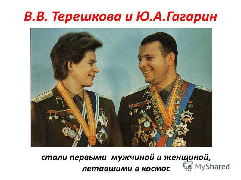 В.В. Терешкова и Ю.А.Гагарин стали первыми мужчиной и женщиной, летавшими в космос