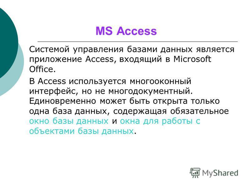 MS Access Системой управления базами данных является приложение Access, входящий в Microsoft Office. В Access используется многооконный интерфейс, но не многодокументный. Единовременно может быть открыта только одна база данных, содержащая обязательн